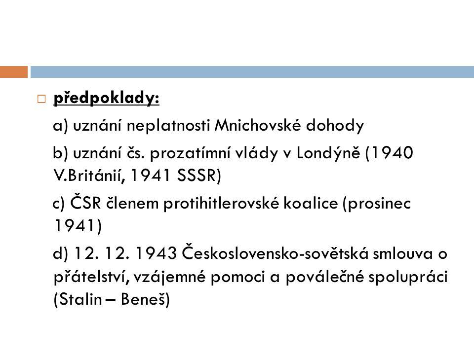 předpoklady: a) uznání neplatnosti Mnichovské dohody. b) uznání čs. prozatímní vlády v Londýně (1940 V.Británií, 1941 SSSR)