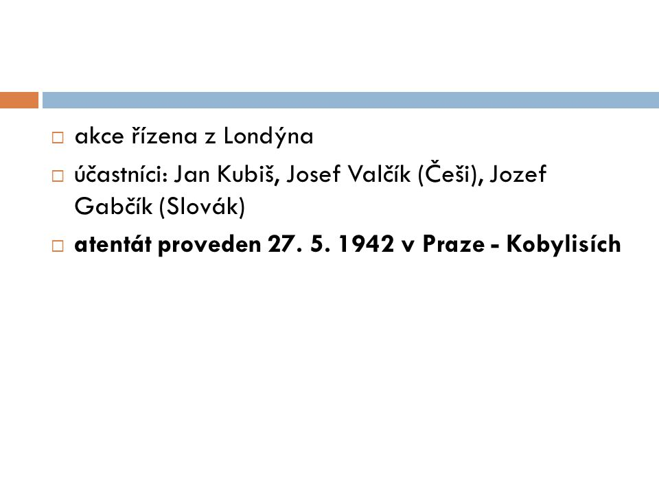 akce řízena z Londýna účastníci: Jan Kubiš, Josef Valčík (Češi), Jozef Gabčík (Slovák) atentát proveden 27.