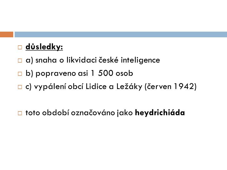 důsledky: a) snaha o likvidaci české inteligence. b) popraveno asi 1 500 osob. c) vypálení obcí Lidice a Ležáky (červen 1942)