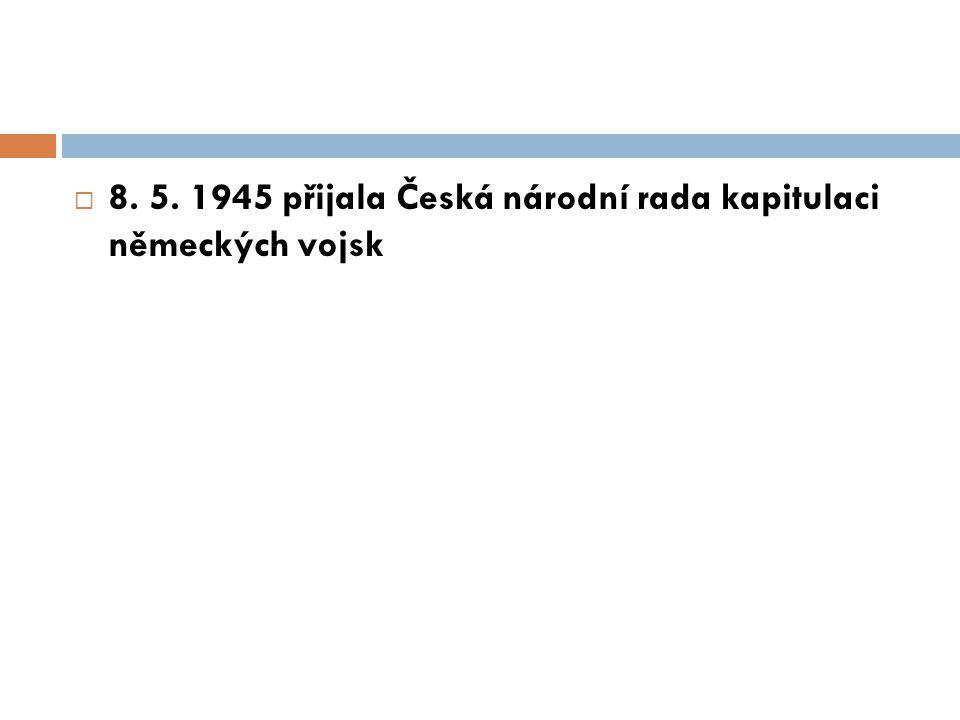 8. 5. 1945 přijala Česká národní rada kapitulaci německých vojsk