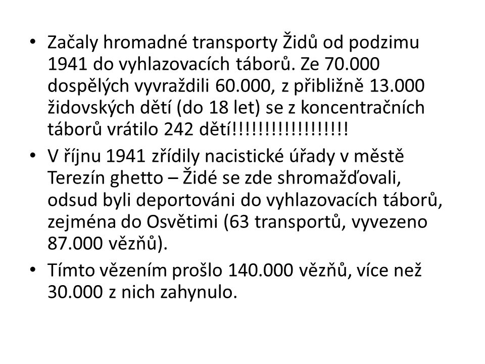 Začaly hromadné transporty Židů od podzimu 1941 do vyhlazovacích táborů. Ze 70.000 dospělých vyvraždili 60.000, z přibližně 13.000 židovských dětí (do 18 let) se z koncentračních táborů vrátilo 242 dětí!!!!!!!!!!!!!!!!!!