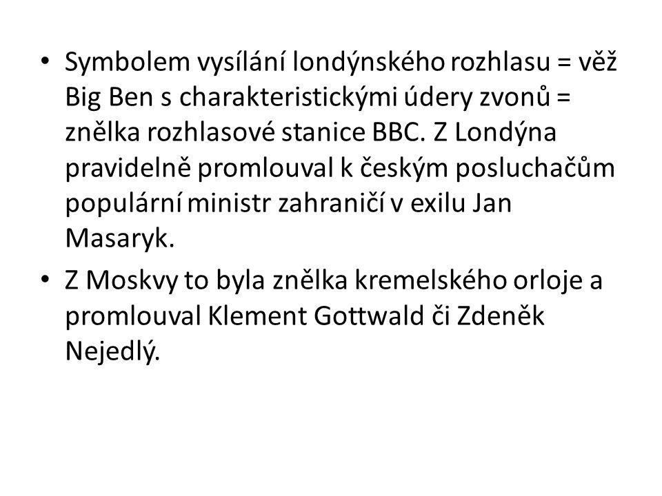 Symbolem vysílání londýnského rozhlasu = věž Big Ben s charakteristickými údery zvonů = znělka rozhlasové stanice BBC. Z Londýna pravidelně promlouval k českým posluchačům populární ministr zahraničí v exilu Jan Masaryk.