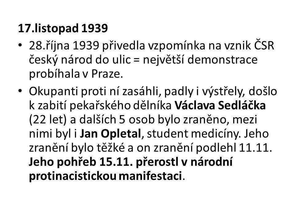 17.listopad 1939 28.října 1939 přivedla vzpomínka na vznik ČSR český národ do ulic = největší demonstrace probíhala v Praze.