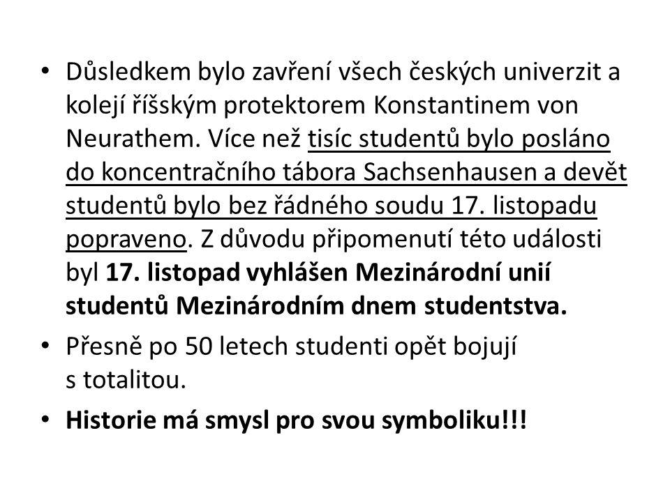 Důsledkem bylo zavření všech českých univerzit a kolejí říšským protektorem Konstantinem von Neurathem. Více než tisíc studentů bylo posláno do koncentračního tábora Sachsenhausen a devět studentů bylo bez řádného soudu 17. listopadu popraveno. Z důvodu připomenutí této události byl 17. listopad vyhlášen Mezinárodní unií studentů Mezinárodním dnem studentstva.