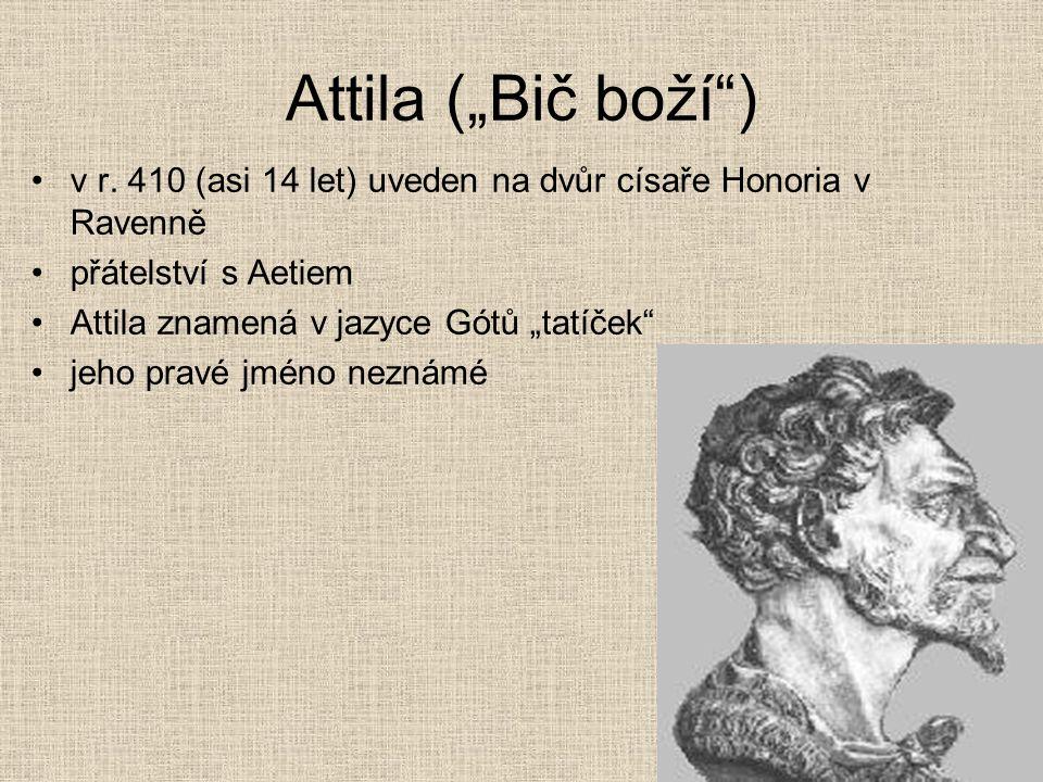 """Attila (""""Bič boží ) v r. 410 (asi 14 let) uveden na dvůr císaře Honoria v Ravenně. přátelství s Aetiem."""