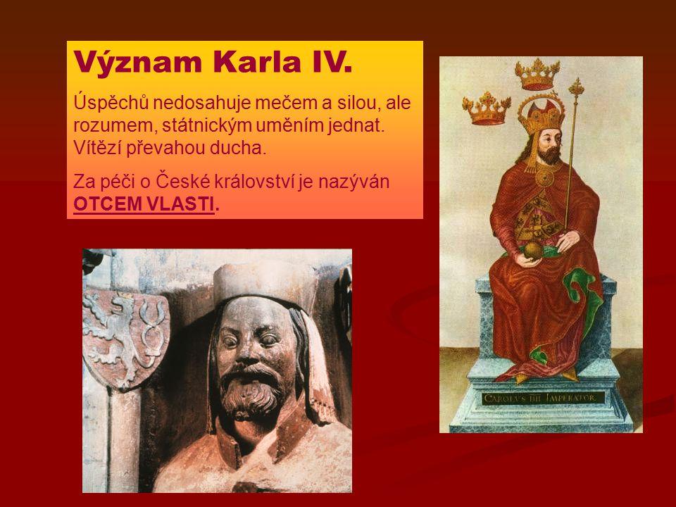 Význam Karla IV. Úspěchů nedosahuje mečem a silou, ale rozumem, státnickým uměním jednat. Vítězí převahou ducha.