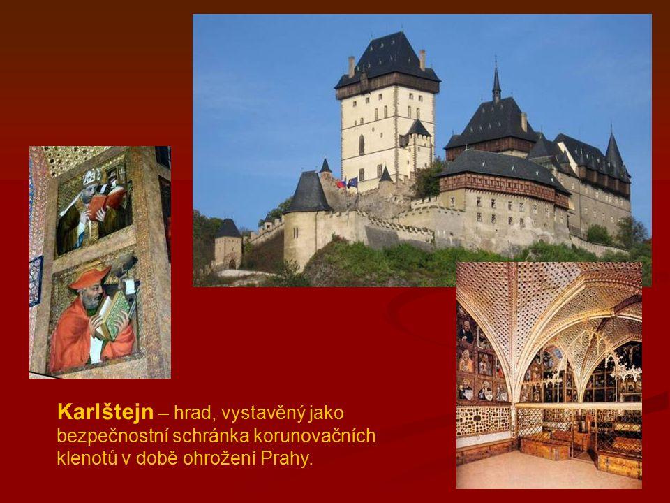 Karlštejn – hrad, vystavěný jako bezpečnostní schránka korunovačních klenotů v době ohrožení Prahy.