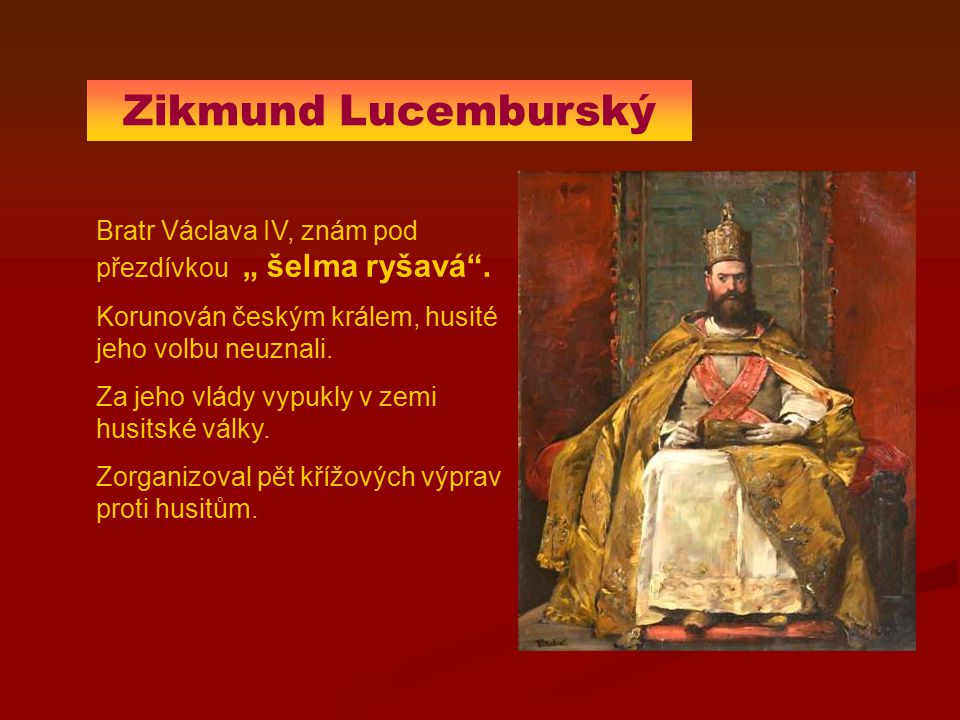 """Zikmund Lucemburský Bratr Václava IV, znám pod přezdívkou """" šelma ryšavá . Korunován českým králem, husité jeho volbu neuznali."""