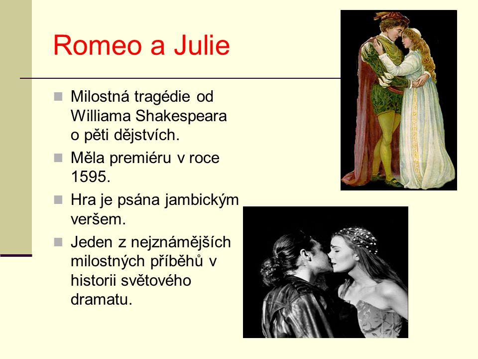Romeo a Julie Milostná tragédie od Williama Shakespeara o pěti dějstvích. Měla premiéru v roce 1595.