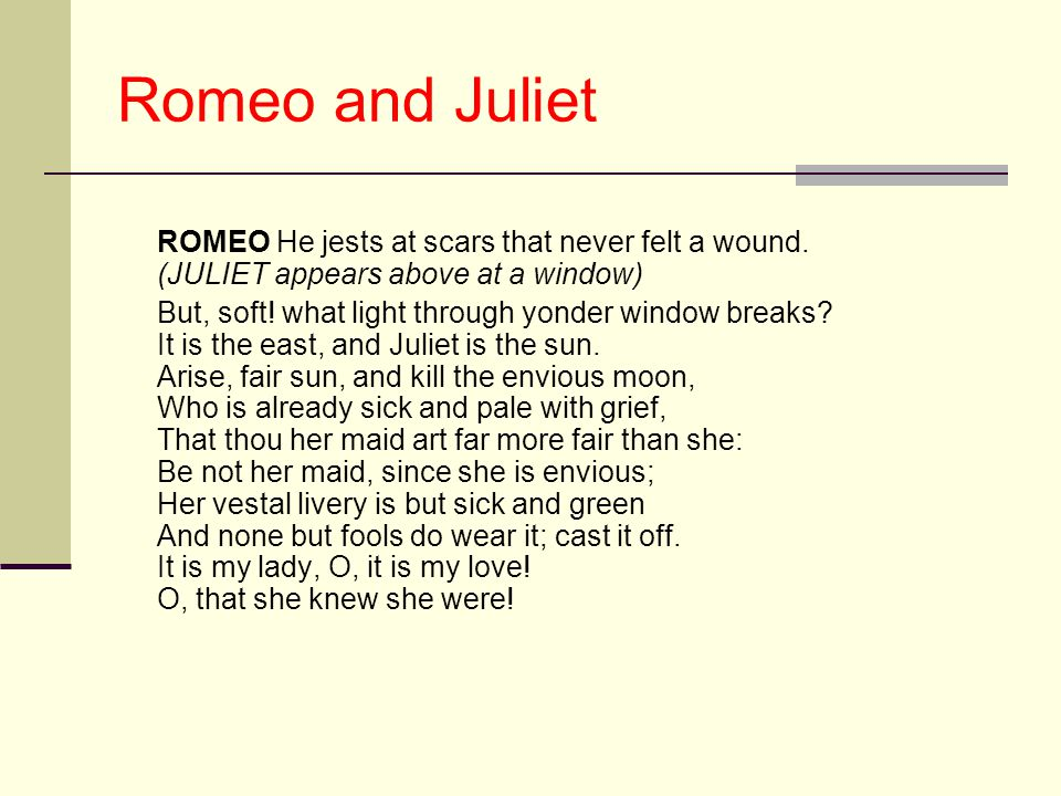 Romeo and Juliet ROMEO He jests at scars that never felt a wound. (JULIET appears above at a window)
