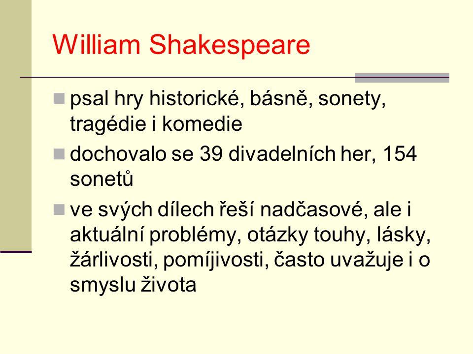 William Shakespeare psal hry historické, básně, sonety, tragédie i komedie. dochovalo se 39 divadelních her, 154 sonetů.