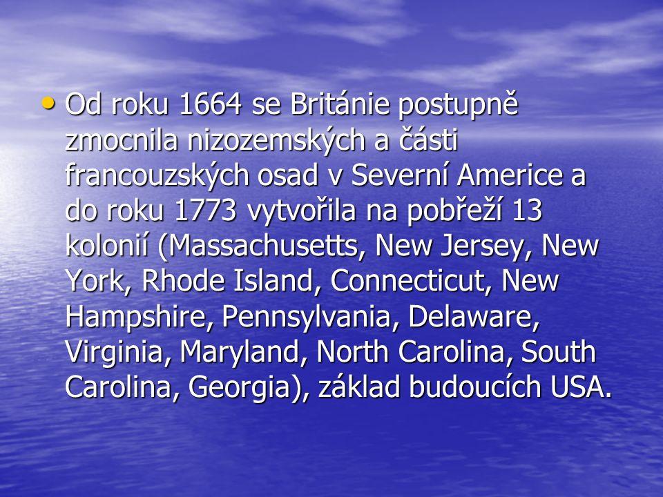 Od roku 1664 se Británie postupně zmocnila nizozemských a části francouzských osad v Severní Americe a do roku 1773 vytvořila na pobřeží 13 kolonií (Massachusetts, New Jersey, New York, Rhode Island, Connecticut, New Hampshire, Pennsylvania, Delaware, Virginia, Maryland, North Carolina, South Carolina, Georgia), základ budoucích USA.
