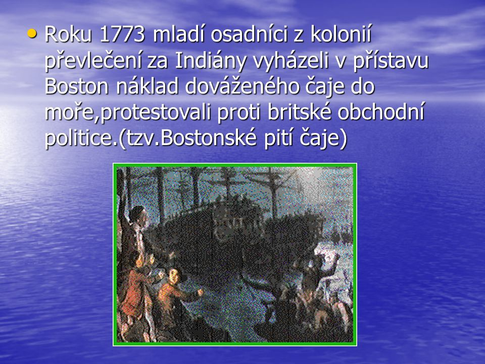 Roku 1773 mladí osadníci z kolonií převlečení za Indiány vyházeli v přístavu Boston náklad dováženého čaje do moře,protestovali proti britské obchodní politice.(tzv.Bostonské pití čaje)