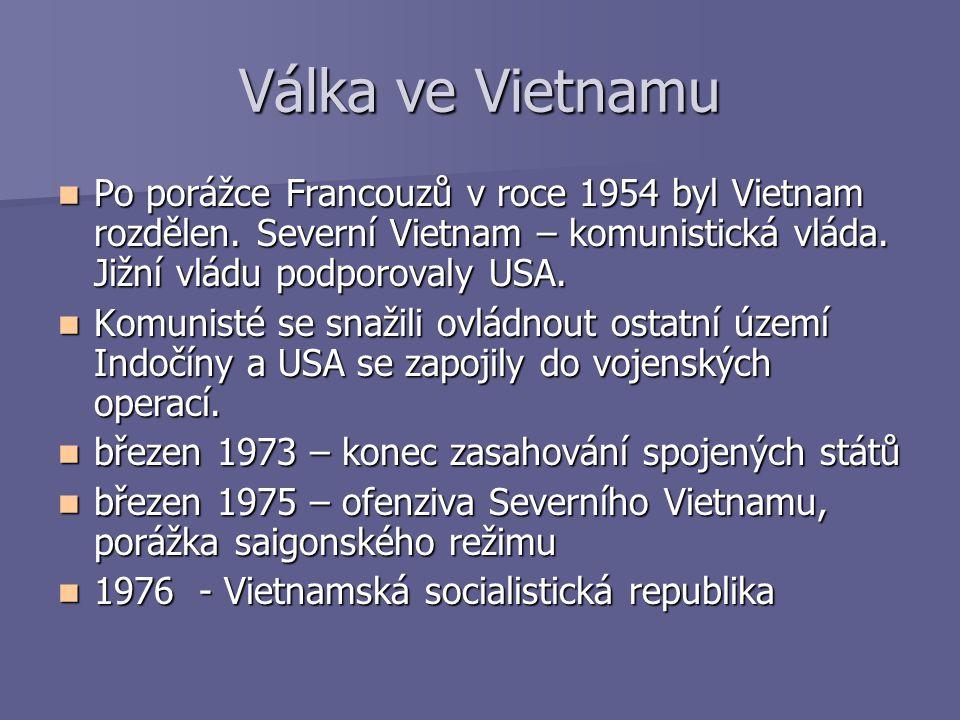 Válka ve Vietnamu Po porážce Francouzů v roce 1954 byl Vietnam rozdělen. Severní Vietnam – komunistická vláda. Jižní vládu podporovaly USA.