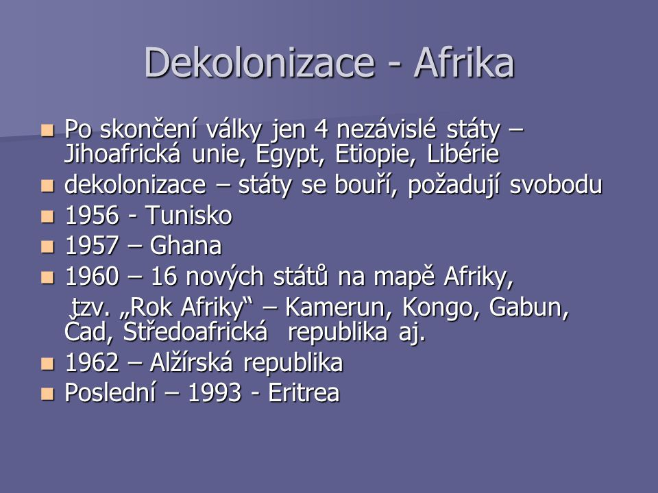 Dekolonizace - Afrika Po skončení války jen 4 nezávislé státy – Jihoafrická unie, Egypt, Etiopie, Libérie.