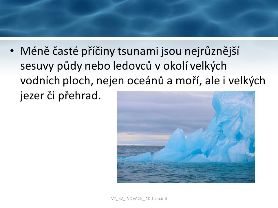 Méně časté příčiny tsunami jsou nejrůznější sesuvy půdy nebo ledovců v okolí velkých vodních ploch, nejen oceánů a moří, ale i velkých jezer či přehrad.