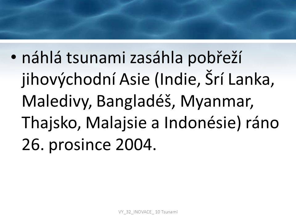 náhlá tsunami zasáhla pobřeží jihovýchodní Asie (Indie, Šrí Lanka, Maledivy, Bangladéš, Myanmar, Thajsko, Malajsie a Indonésie) ráno 26. prosince 2004.