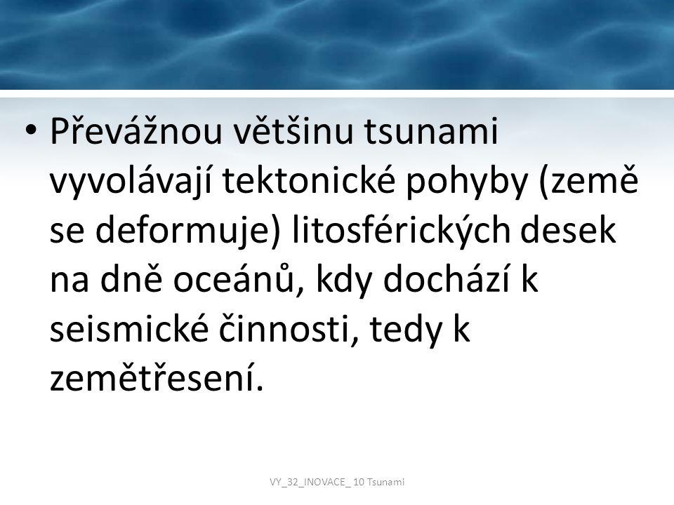 Převážnou většinu tsunami vyvolávají tektonické pohyby (země se deformuje) litosférických desek na dně oceánů, kdy dochází k seismické činnosti, tedy k zemětřesení.