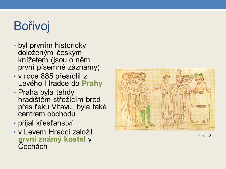 Bořivoj byl prvním historicky doloženým českým knížetem (jsou o něm první písemné záznamy) v roce 885 přesídlil z Levého Hradce do Prahy.