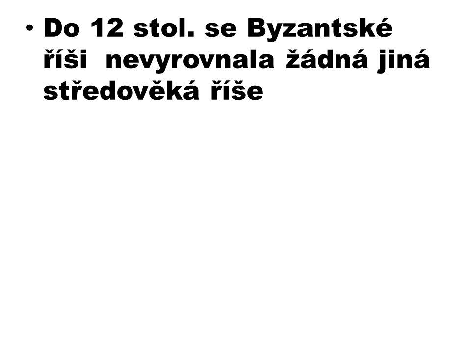 Do 12 stol. se Byzantské říši nevyrovnala žádná jiná středověká říše