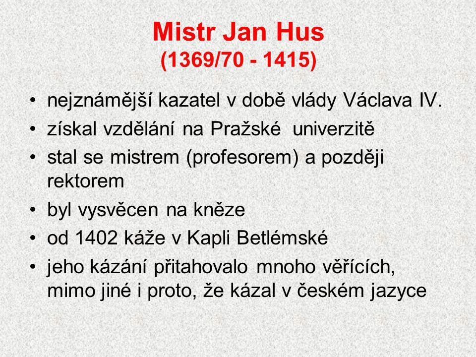 Mistr Jan Hus (1369/70 - 1415) nejznámější kazatel v době vlády Václava IV. získal vzdělání na Pražské univerzitě.