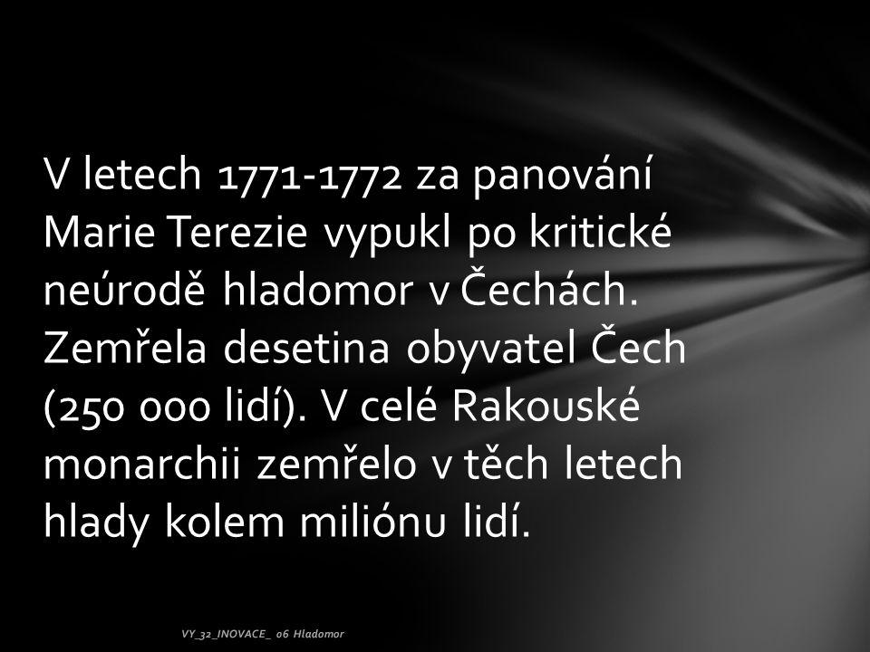 V letech 1771-1772 za panování Marie Terezie vypukl po kritické neúrodě hladomor v Čechách. Zemřela desetina obyvatel Čech (250 000 lidí). V celé Rakouské monarchii zemřelo v těch letech hlady kolem miliónu lidí.