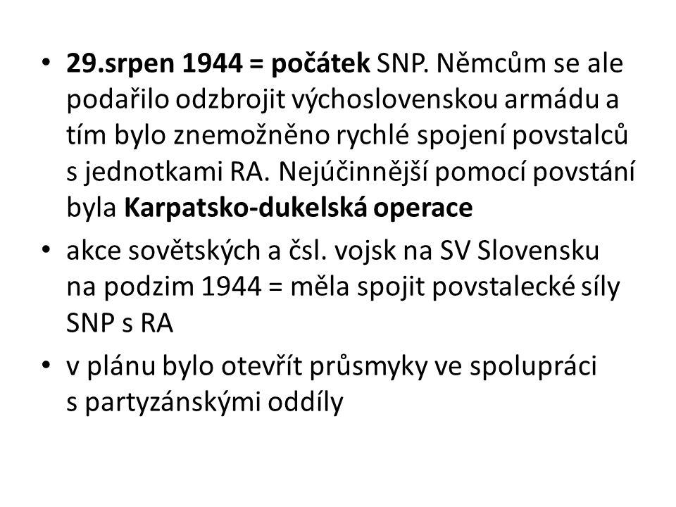 29.srpen 1944 = počátek SNP. Němcům se ale podařilo odzbrojit výchoslovenskou armádu a tím bylo znemožněno rychlé spojení povstalců s jednotkami RA. Nejúčinnější pomocí povstání byla Karpatsko-dukelská operace
