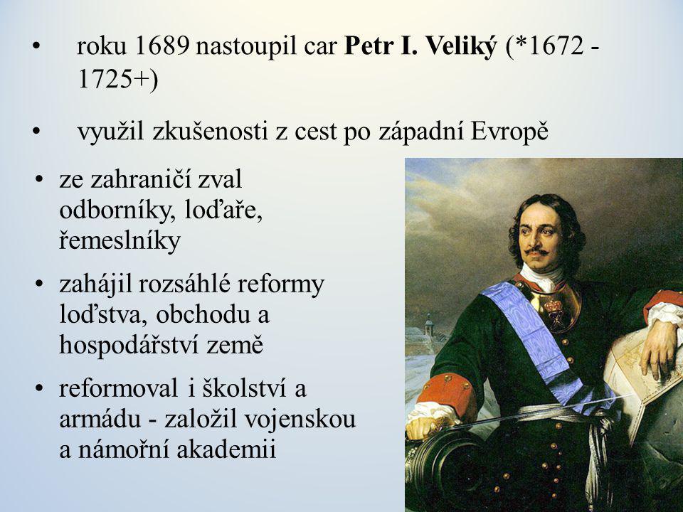 roku 1689 nastoupil car Petr I. Veliký (*1672 - 1725+)