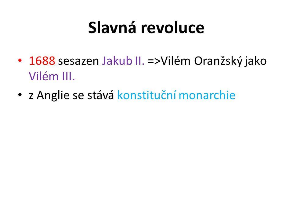 Slavná revoluce 1688 sesazen Jakub II. =>Vilém Oranžský jako Vilém III.