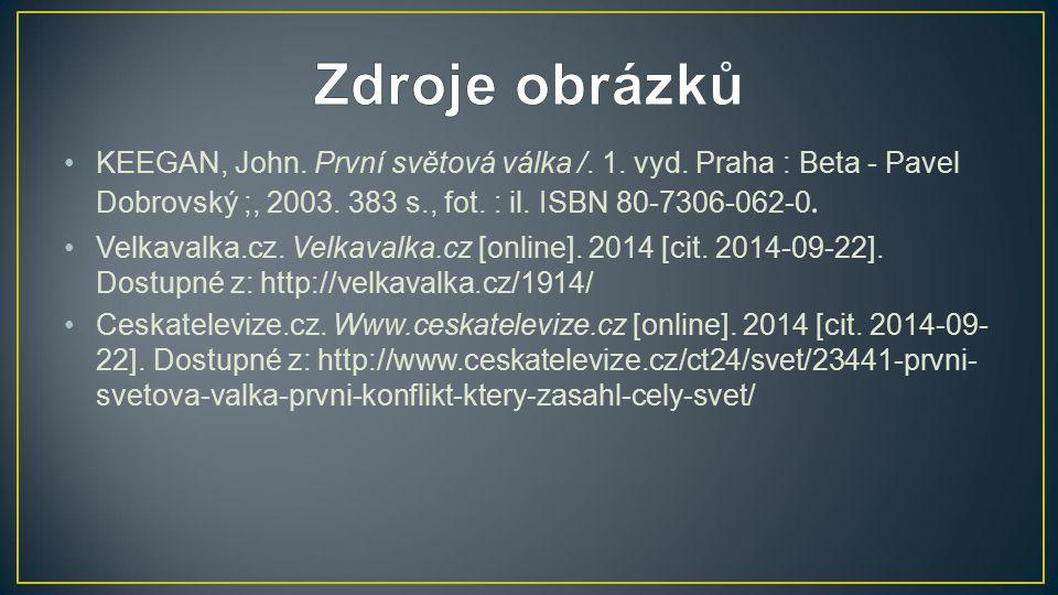 Zdroje obrázků KEEGAN, John. První světová válka /. 1. vyd. Praha : Beta - Pavel Dobrovský ;, 2003. 383 s., fot. : il. ISBN 80-7306-062-0.