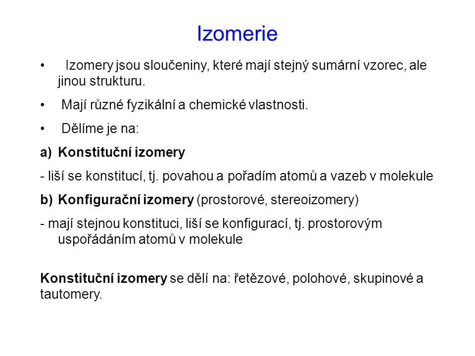 Izomerie Izomery jsou sloučeniny, které mají stejný sumární vzorec, ale jinou strukturu. Mají různé fyzikální a chemické vlastnosti.