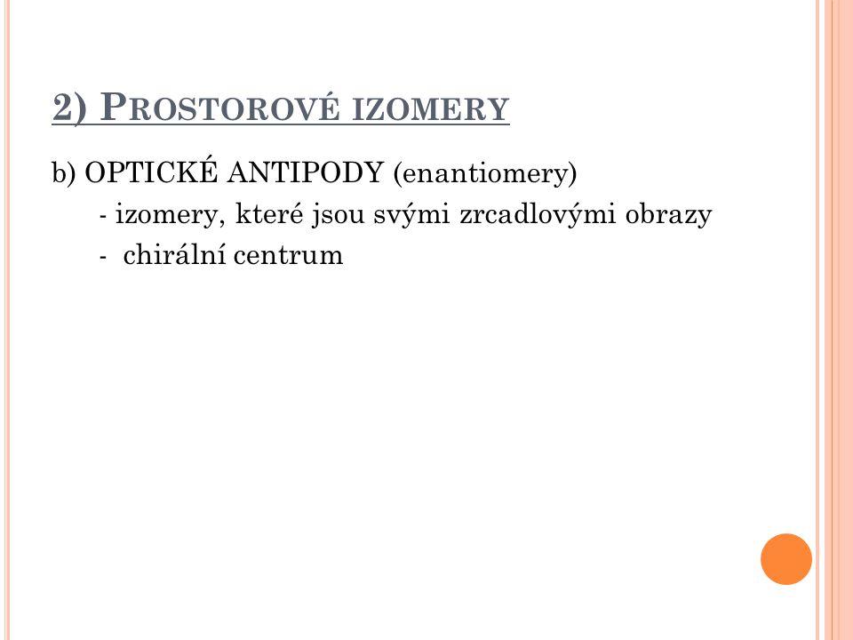 2) Prostorové izomery b) OPTICKÉ ANTIPODY (enantiomery) - izomery, které jsou svými zrcadlovými obrazy - chirální centrum