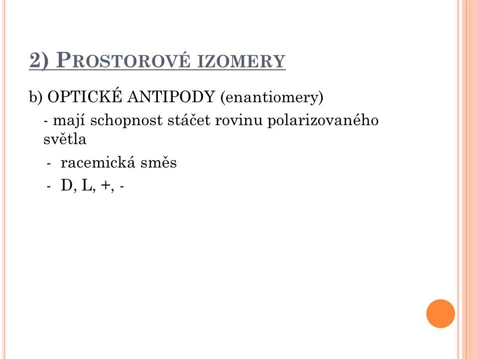 2) Prostorové izomery b) OPTICKÉ ANTIPODY (enantiomery) - mají schopnost stáčet rovinu polarizovaného světla - racemická směs - D, L, +, -