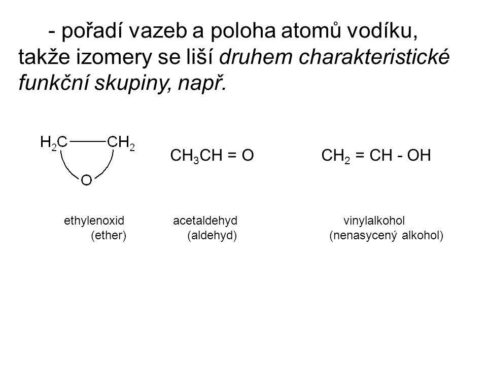 - pořadí vazeb a poloha atomů vodíku, takže izomery se liší druhem charakteristické funkční skupiny, např.