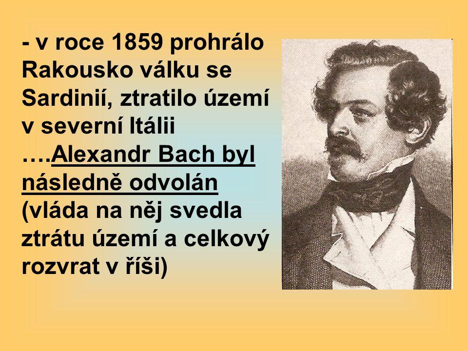 - v roce 1859 prohrálo Rakousko válku se Sardinií, ztratilo území v severní Itálii ….Alexandr Bach byl následně odvolán (vláda na něj svedla ztrátu území a celkový rozvrat v říši)