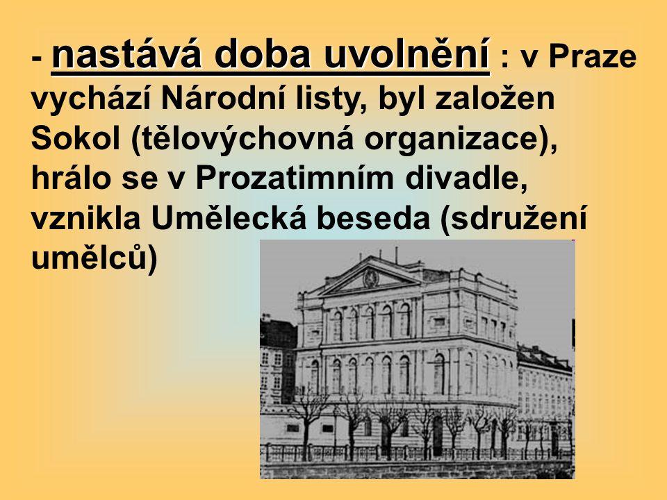 - nastává doba uvolnění : v Praze vychází Národní listy, byl založen Sokol (tělovýchovná organizace), hrálo se v Prozatimním divadle, vznikla Umělecká beseda (sdružení umělců)