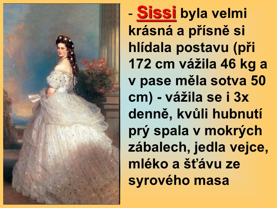 Sissi byla velmi krásná a přísně si hlídala postavu (při 172 cm vážila 46 kg a v pase měla sotva 50 cm) - vážila se i 3x denně, kvůli hubnutí prý spala v mokrých zábalech, jedla vejce, mléko a šťávu ze syrového masa