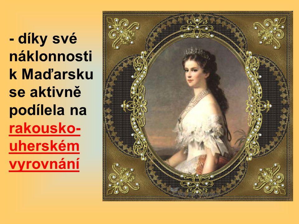 - díky své náklonnosti k Maďarsku se aktivně podílela na rakousko-uherském vyrovnání