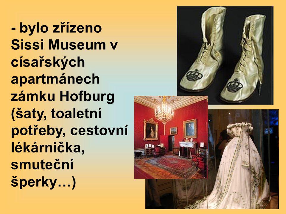 - bylo zřízeno Sissi Museum v císařských apartmánech zámku Hofburg (šaty, toaletní potřeby, cestovní lékárnička, smuteční šperky…)