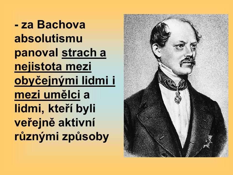 - za Bachova absolutismu panoval strach a nejistota mezi obyčejnými lidmi i mezi umělci a lidmi, kteří byli veřejně aktivní různými způsoby