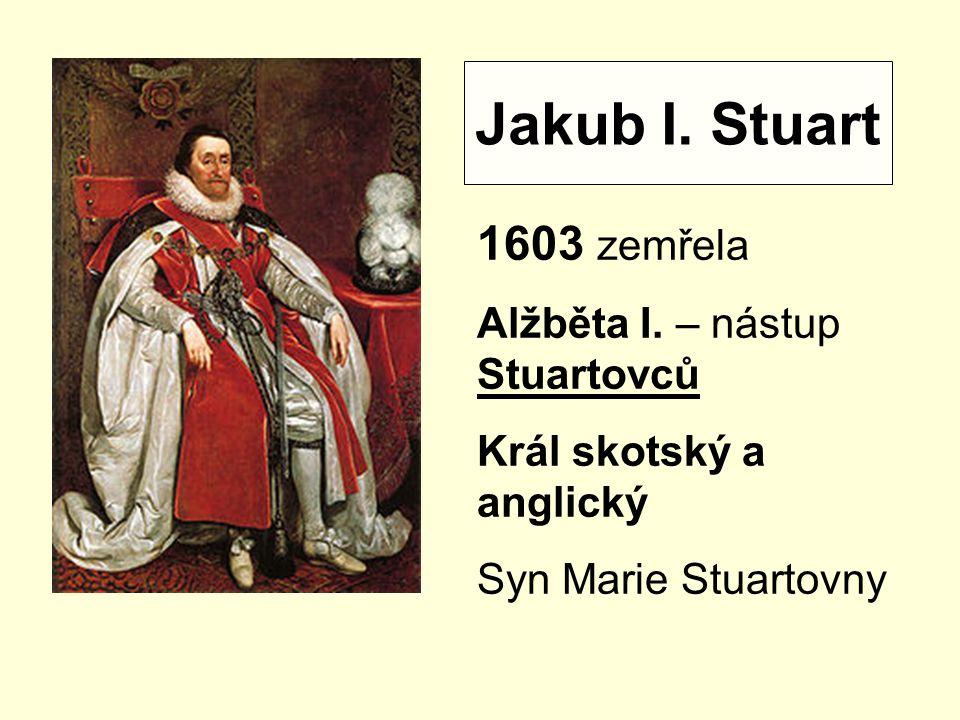 Jakub I. Stuart 1603 zemřela Alžběta I. – nástup Stuartovců
