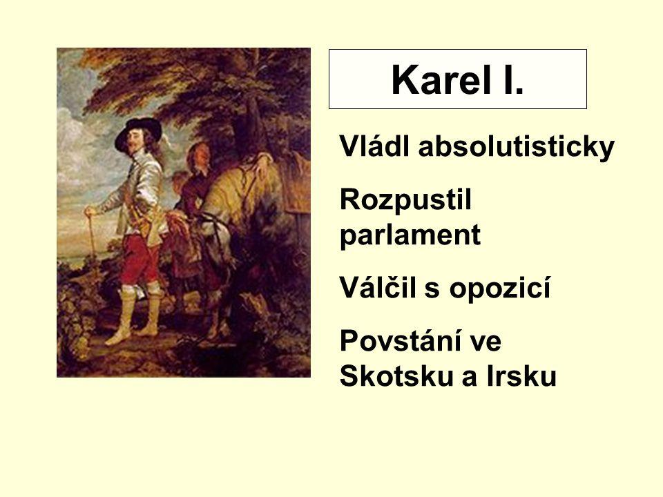 Karel I. Vládl absolutisticky Rozpustil parlament Válčil s opozicí