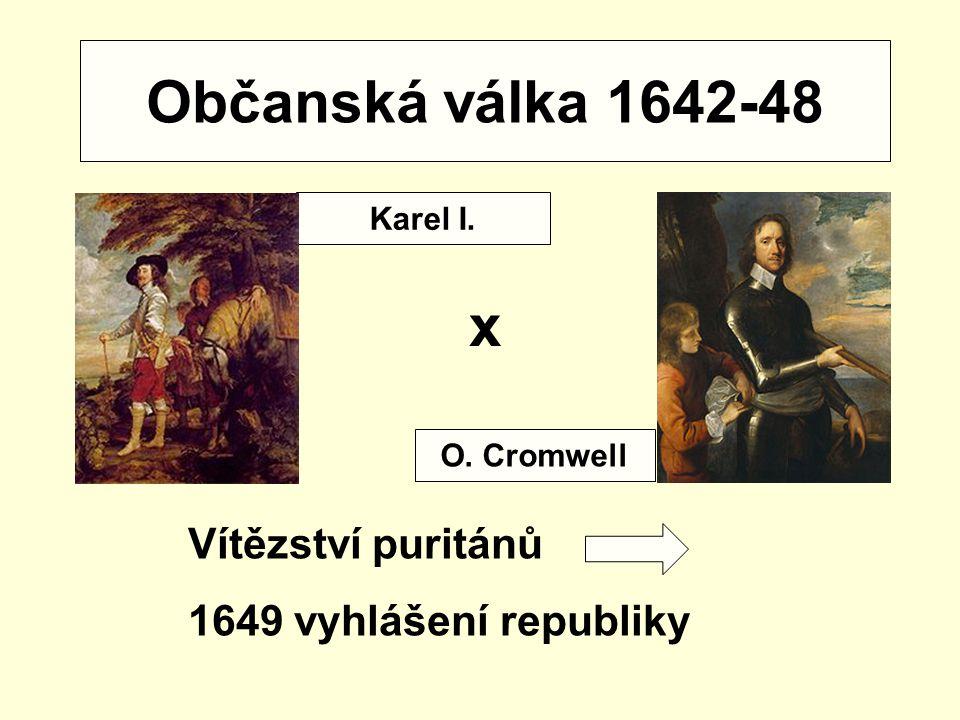 Občanská válka 1642-48 x Vítězství puritánů 1649 vyhlášení republiky