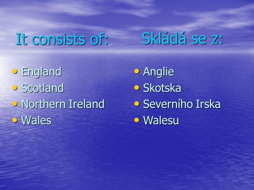 It consists of: Skládá se z: England Scotland Northern Ireland Wales