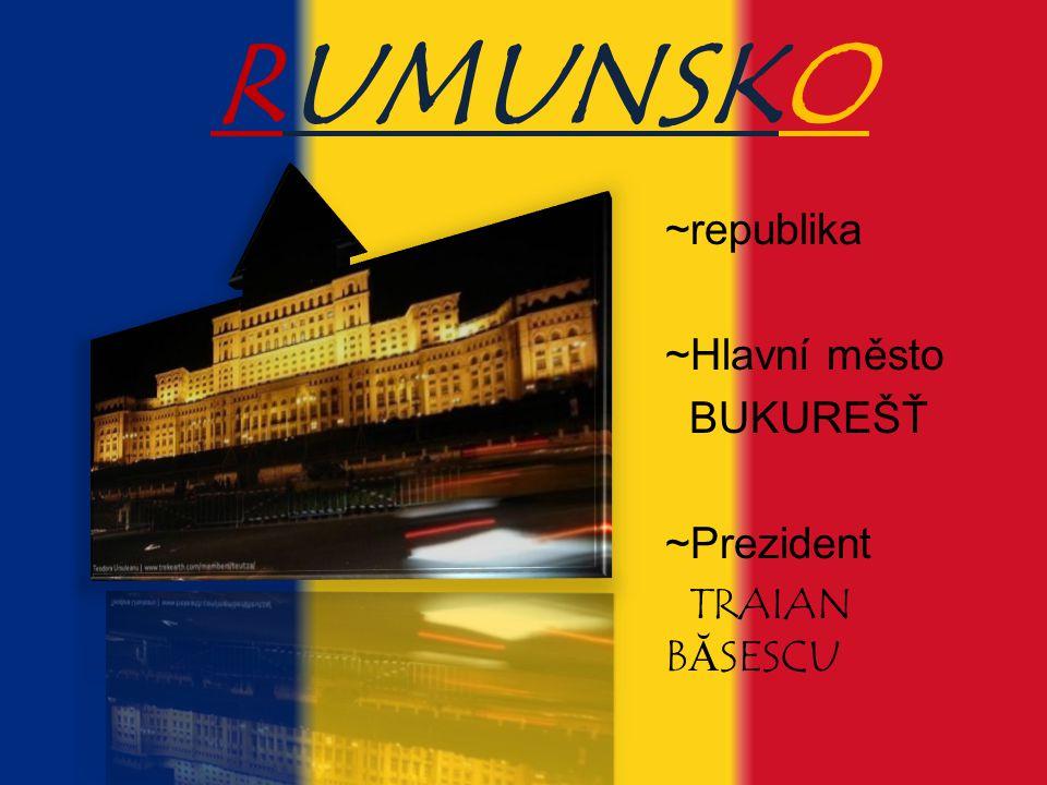 RUMUNSKO ~republika ~Hlavní město BUKUREŠŤ ~Prezident TRAIAN BĂSESCU