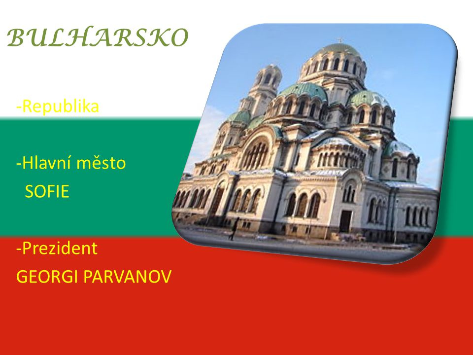 BULHARSKO Republika Hlavní město SOFIE -Prezident GEORGI PARVANOV