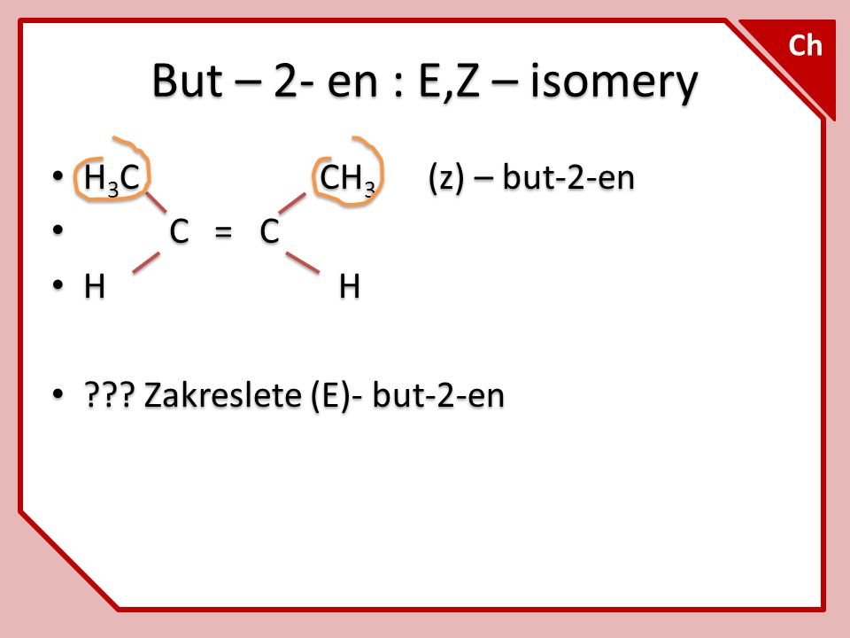But – 2- en : E,Z – isomery H3C CH3 (z) – but-2-en C = C H H