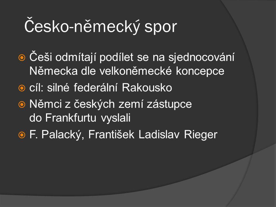 Česko-německý spor Češi odmítají podílet se na sjednocování Německa dle velkoněmecké koncepce. cíl: silné federální Rakousko.
