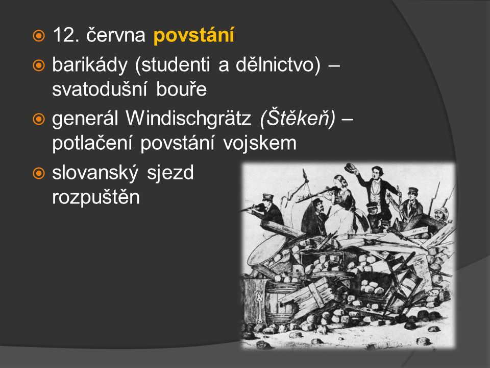 12. června povstání barikády (studenti a dělnictvo) – svatodušní bouře. generál Windischgrätz (Štěkeň) – potlačení povstání vojskem.