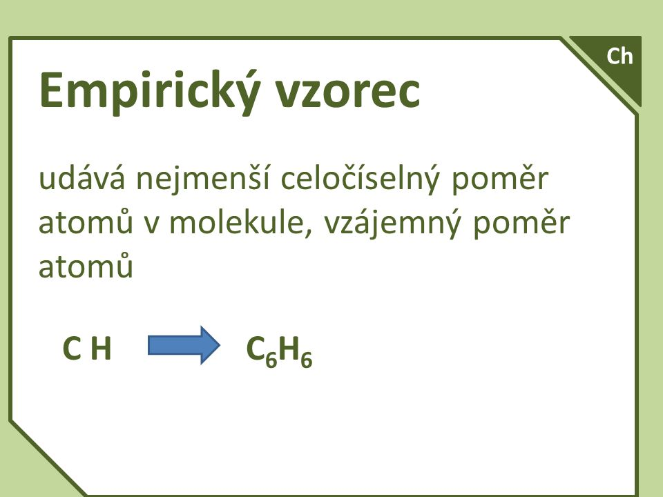 Ch Empirický vzorec. udává nejmenší celočíselný poměr atomů v molekule, vzájemný poměr atomů.